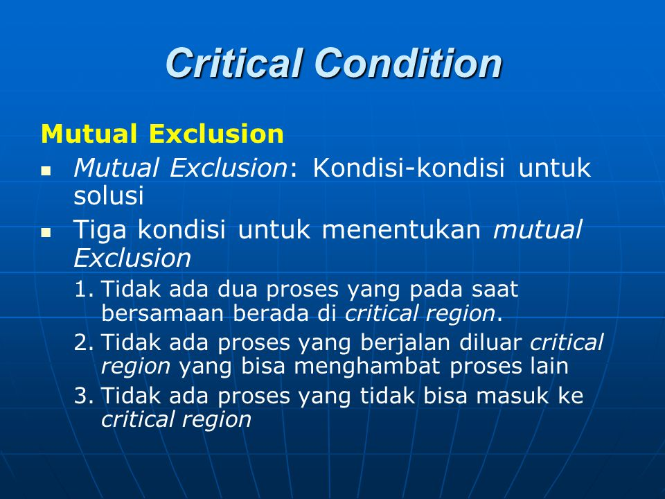 Critical Condition Mutual Exclusion Mutual Exclusion: Kondisi-kondisi untuk solusi Tiga kondisi untuk menentukan mutual Exclusion 1. 1.Tidak ada dua p