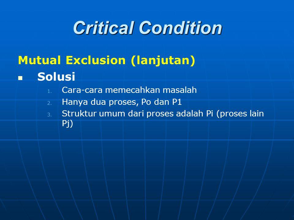 Critical Condition Mutual Exclusion (lanjutan) Solusi 1. 1. Cara-cara memecahkan masalah 2. 2. Hanya dua proses, Po dan P1 3. 3. Struktur umum dari pr