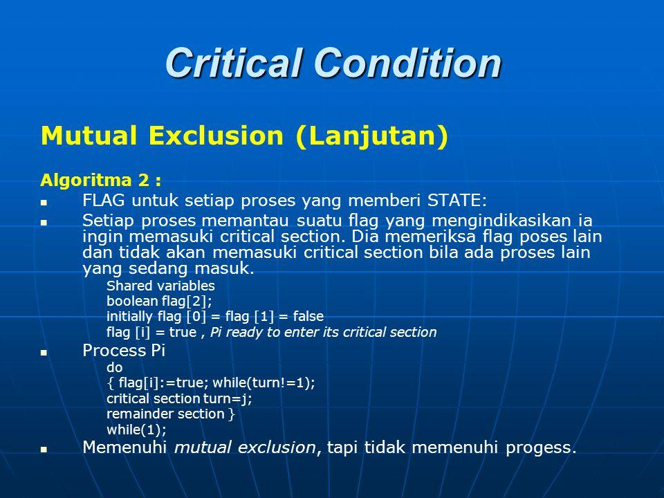 Critical Condition Mutual Exclusion (Lanjutan) Algoritma 2 : FLAG untuk setiap proses yang memberi STATE: Setiap proses memantau suatu flag yang mengi