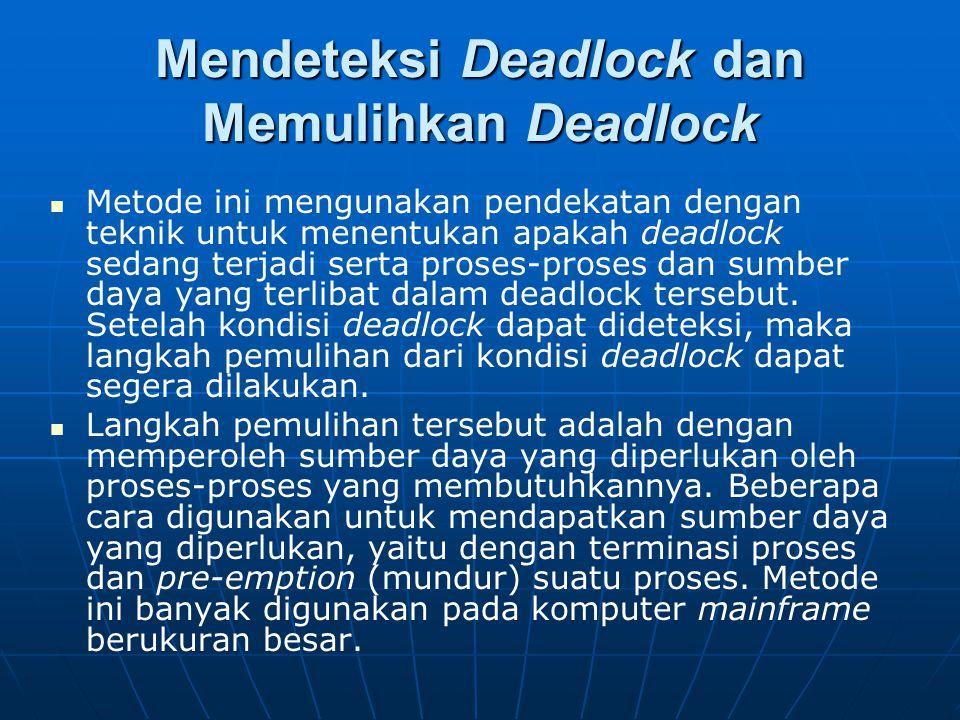 Mendeteksi Deadlock dan Memulihkan Deadlock Metode ini mengunakan pendekatan dengan teknik untuk menentukan apakah deadlock sedang terjadi serta prose