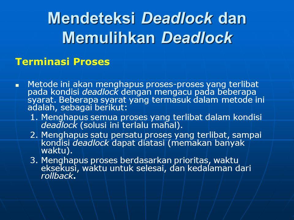 Mendeteksi Deadlock dan Memulihkan Deadlock Terminasi Proses Metode ini akan menghapus proses-proses yang terlibat pada kondisi deadlock dengan mengac