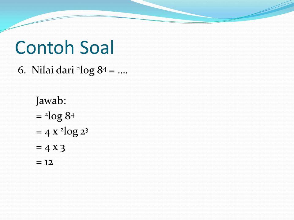 Contoh Soal 6. Nilai dari 2 log 84 84 = …. Jawab: = 2 log 8484 = 4 x 2323 = 4 x 3 = 12