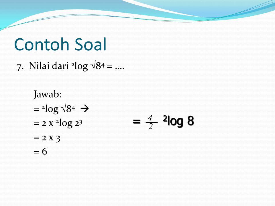 Contoh Soal 7.Nilai dari 2 log  8 4 = ….