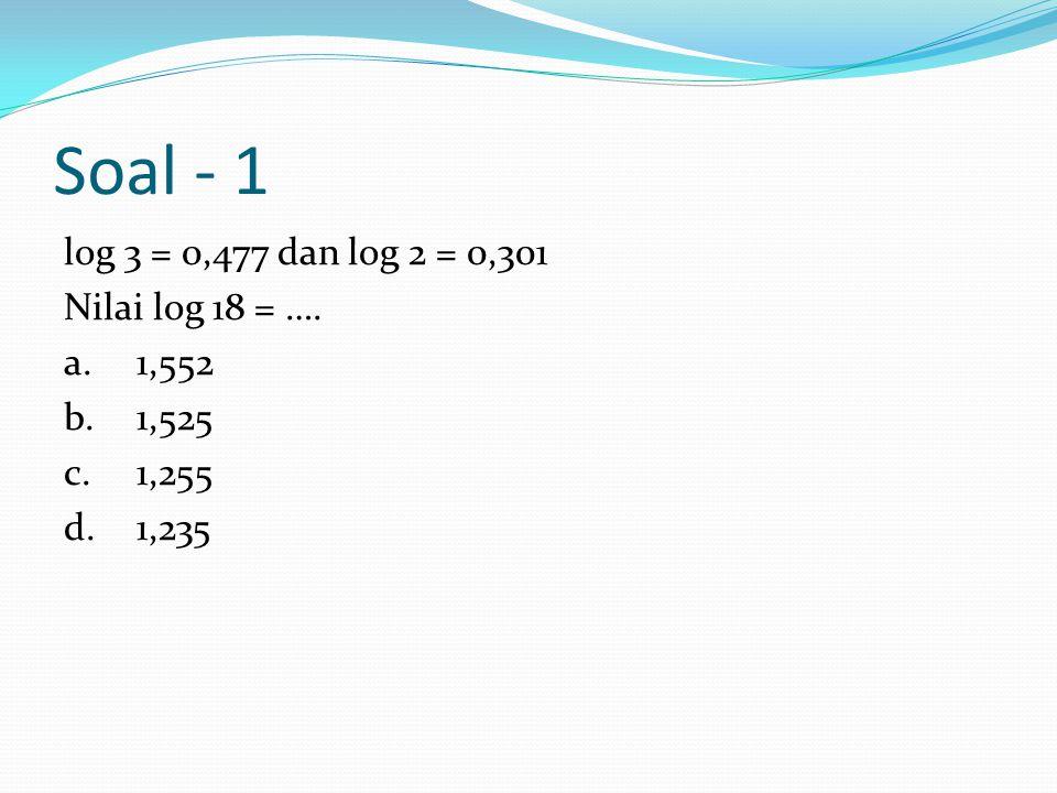 Soal - 1 log 3 = 0,477 dan log 2 = 0,301 Nilai log 18 = …. a.1,552 b.1,525 c.1,255 d.1,235
