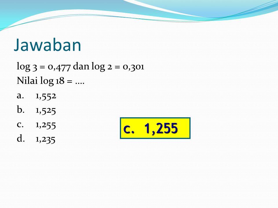 Jawaban log 3 = 0,477 dan log 2 = 0,301 Nilai log 18 = …. a.1,552 b.1,525 c.1,255 d.1,235 c. 1,255