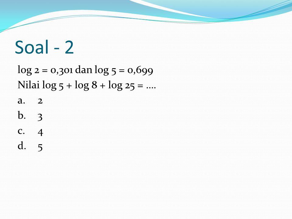 Soal - 2 log 2 = 0,301 dan log 5 = 0,699 Nilai log 5 + 8 + 25 = …. a.2 b.3 c.4 d.5