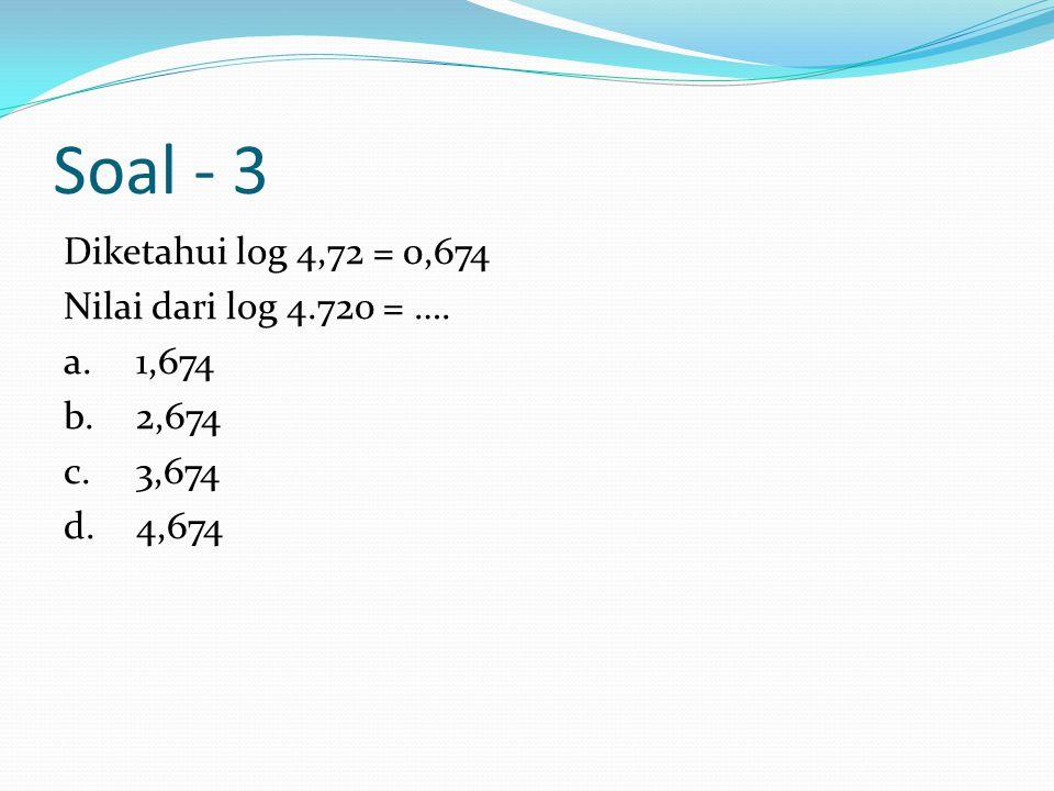 Soal - 3 Diketahui log 4,72 = 0,674 Nilai dari log 4.720 = …. a.1,674 b.2,674 c.3,674 d.4,674