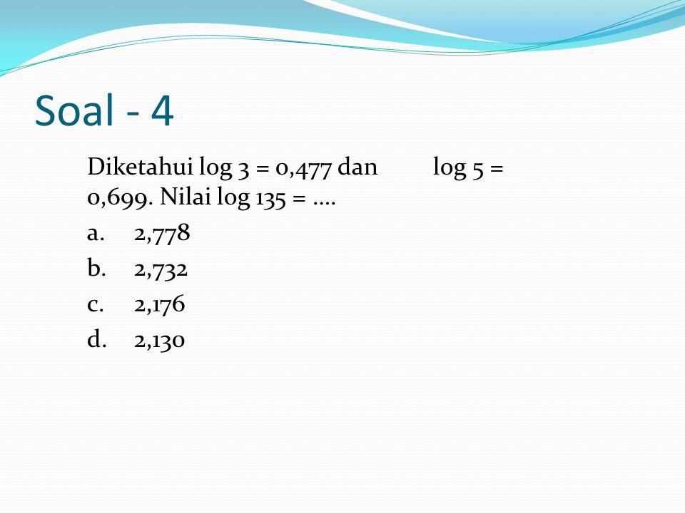 Soal - 4 Diketahui log 3 = 0,477 dan log 5 = 0,699.