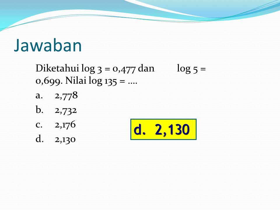 Pembahasan log 3 = 0,477 dan log 5 = 0,699. log 135 = log (27 x 5) = log 27 + log 5 = 3 3 + log 5 = 3(0,477) + 0,699 = 1,431 + 0,699 = 2,130