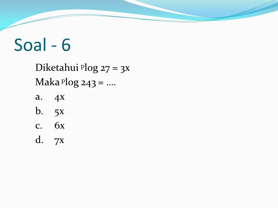 Soal - 6 Diketahui p log 27 = 3x Maka p log 243 = …. a.4x b.5x c.6x d.7x