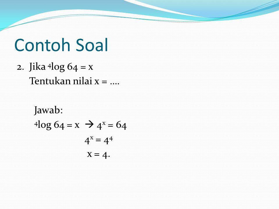 Contoh Soal 2.Jika 4 log 64 = x Tentukan nilai x = ….
