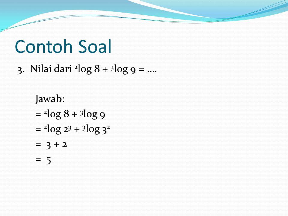 Contoh Soal 3.Nilai dari 2 log 8 + 3 log 9 = ….