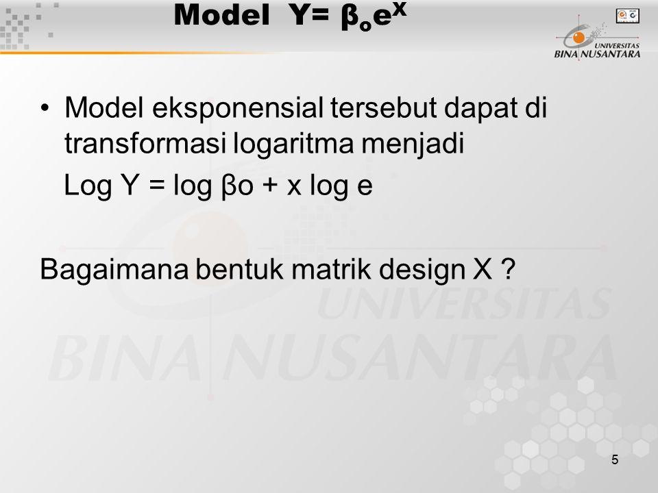 5 Model Y= β o e X Model eksponensial tersebut dapat di transformasi logaritma menjadi Log Y = log βo + x log e Bagaimana bentuk matrik design X ?