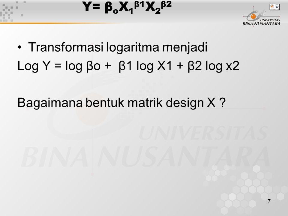 7 Y= β o X 1 β1 X 2 β2 Transformasi logaritma menjadi Log Y = log βo + β1 log X1 + β2 log x2 Bagaimana bentuk matrik design X ?