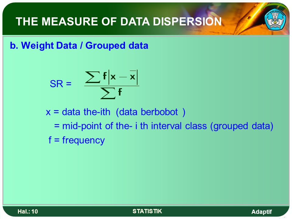 Adaptif Hal.: 10 STATISTIK b. Weight Data / Grouped data SR = x = data the-ith (data berbobot ) = mid-point of the- i th interval class (grouped data)