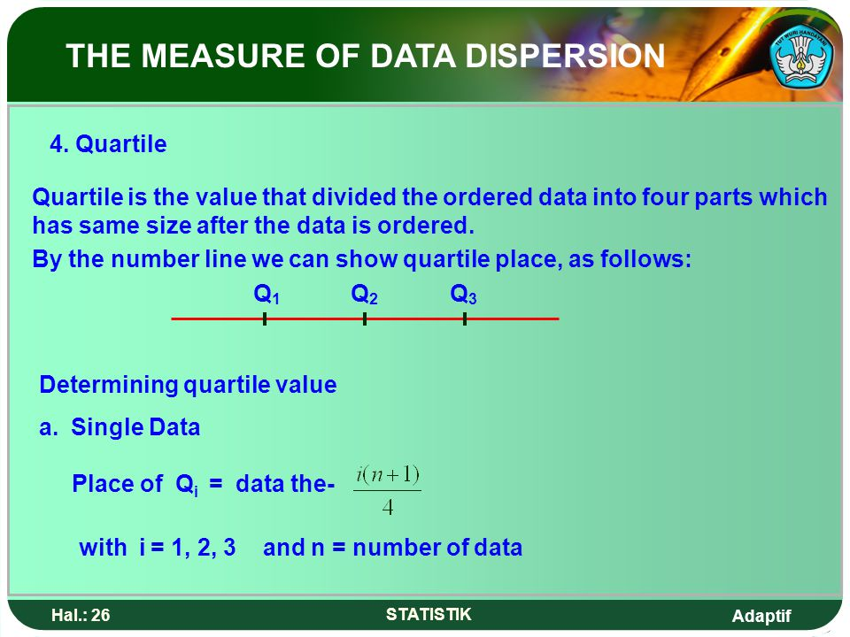 Adaptif Hal.: 26 STATISTIK 4. Quartile Quartile is the value that divided the ordered data into four parts which has same size after the data is order