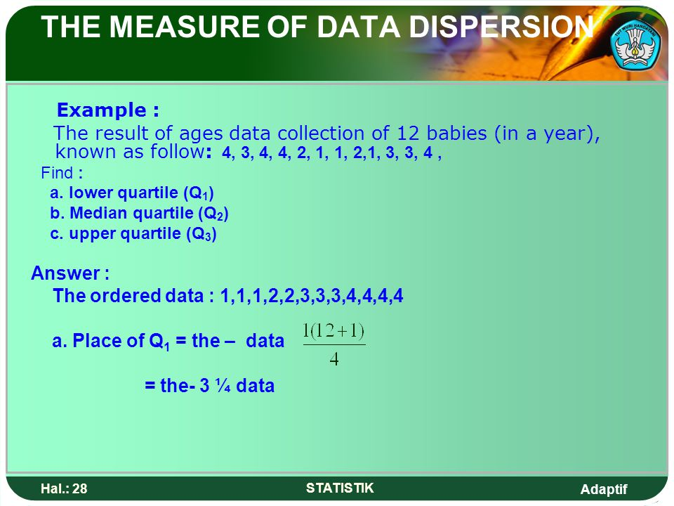 Adaptif Hal.: 28 STATISTIK THE MEASURE OF DATA DISPERSION Example : The result of ages data collection of 12 babies (in a year), known as follow: 4, 3, 4, 4, 2, 1, 1, 2,1, 3, 3, 4, Find : a.