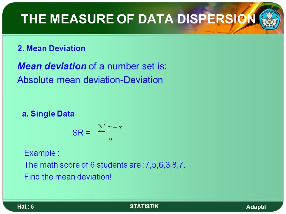 Adaptif Hal.: 6 STATISTIK THE MEASURE OF DATA DISPERSION Mean deviation of a number set is: Absolute mean deviation-Deviation a. Single Data SR = Exam