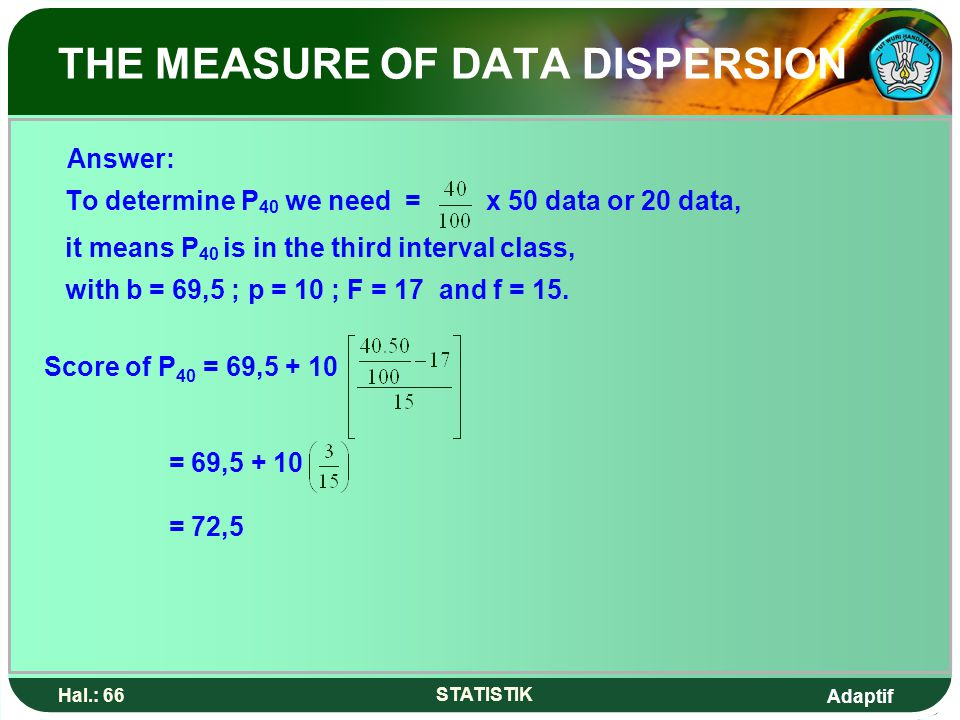 Adaptif Hal.: 66 STATISTIK THE MEASURE OF DATA DISPERSION Answer: To determine P 40 we need = x 50 data or 20 data, it means P 40 is in the third inte