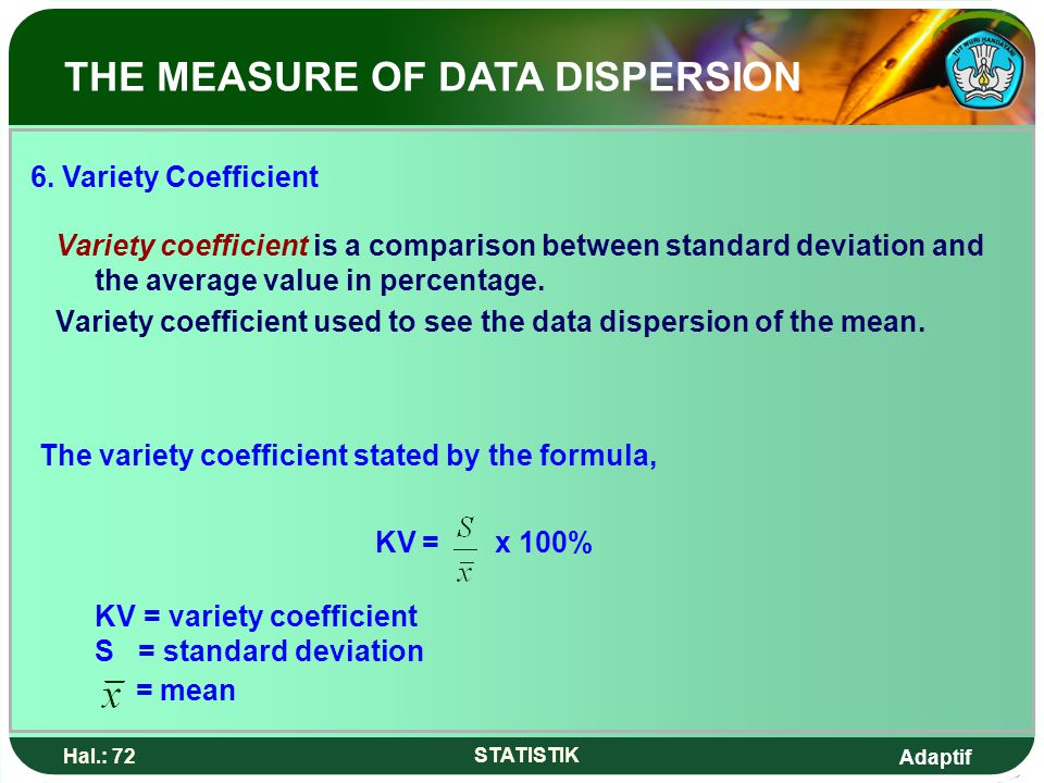 Adaptif Hal.: 72 STATISTIK Variety coefficient is a comparison between standard deviation and the average value in percentage. Variety coefficient use