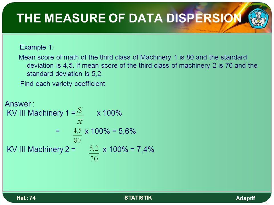Adaptif Hal.: 74 STATISTIK THE MEASURE OF DATA DISPERSION Example 1: Mean score of math of the third class of Machinery 1 is 80 and the standard deviation is 4,5.