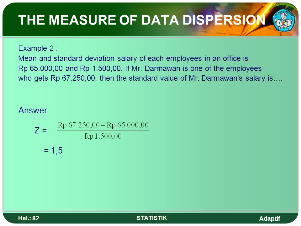 Adaptif Hal.: 82 STATISTIK THE MEASURE OF DATA DISPERSION Example 2 : Mean and standard deviation salary of each employees in an office is Rp 65.000,0