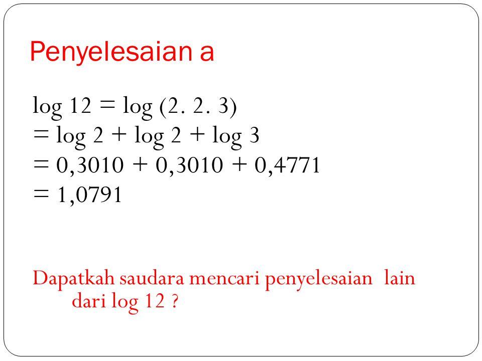 Contoh Jika diketahui log 2 = 0,3010 dan log 3 = 0,4771, maka tentukan : a. Log 12 b. Log 36 c. Log 0,125