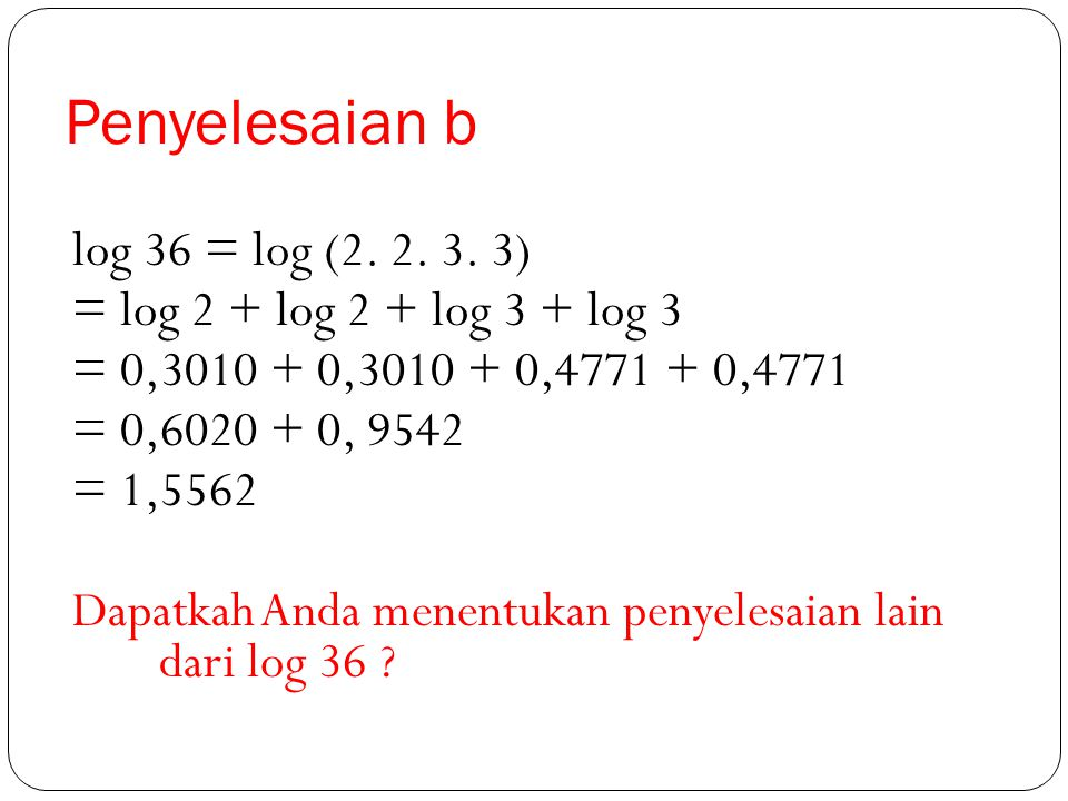 Penyelesaian a log 12 = log (2. 2. 3) = log 2 + log 2 + log 3 = 0,3010 + 0,3010 + 0,4771 = 1,0791 Dapatkah saudara mencari penyelesaian lain dari log