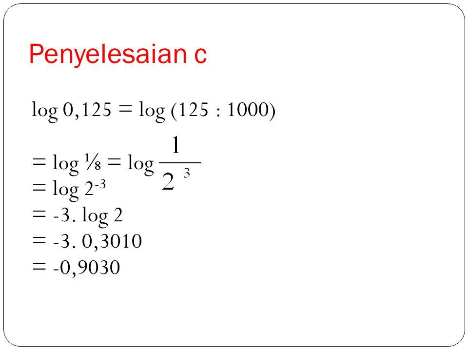 Penyelesaian b log 36 = log (2. 2. 3. 3) = log 2 + log 2 + log 3 + log 3 = 0,3010 + 0,3010 + 0,4771 + 0,4771 = 0,6020 + 0, 9542 = 1,5562 Dapatkah Anda