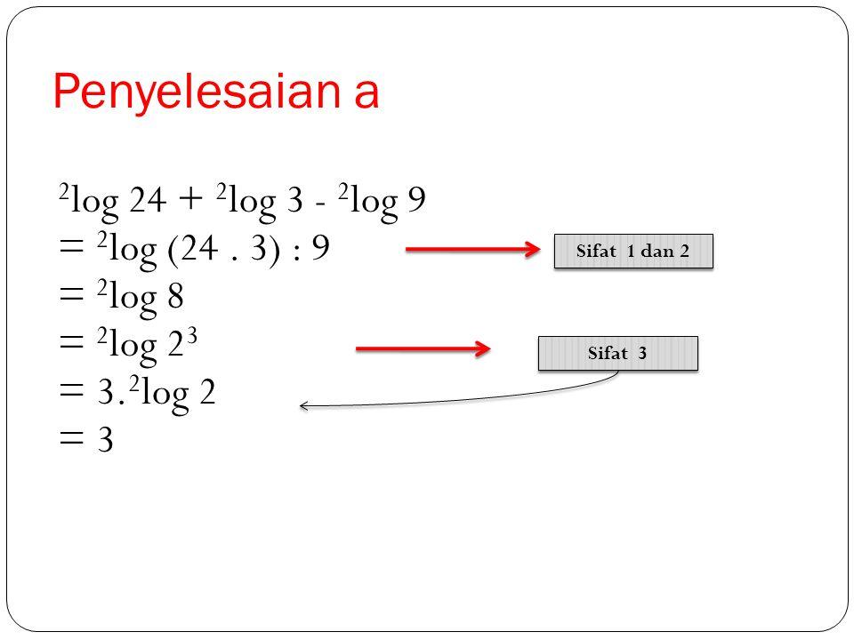 Contoh Tentukan nilai dari : a. 2 log 24 + 2 log 3 - 2 log 9 b. log 5 + log 4 - log 2 + log 10 c. 2. 2 log 8 + 2 log √2 – 3. 2 log 1/4