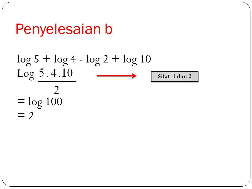 Penyelesaian a 2 log 24 + 2 log 3 - 2 log 9 = 2 log (24. 3) : 9 = 2 log 8 = 2 log 2 3 = 3. 2 log 2 = 3 Sifat 3 Sifat 3 Sifat 1 dan 2 Sifat 1 dan 2