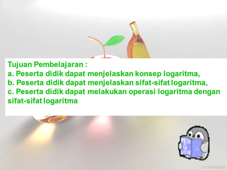 Tujuan Pembelajaran : a. Peserta didik dapat menjelaskan konsep logaritma, b. Peserta didik dapat menjelaskan sifat-sifat logaritma, c. Peserta didik