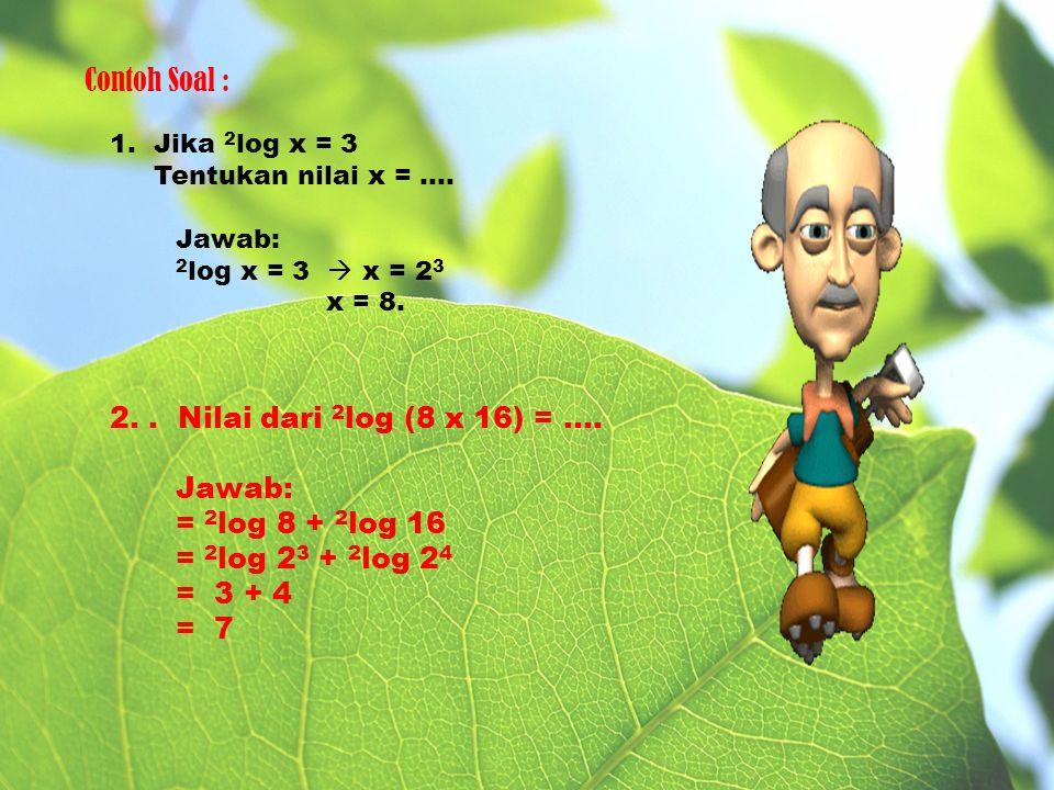 Contoh Soal : 1. Jika 2 log x = 3 Tentukan nilai x = …. Jawab: 2 log x = 3  x = 2 3 x = 8. 2.. Nilai dari 2 log (8 x 16) = …. Jawab: = 2 log 8 + 2 lo