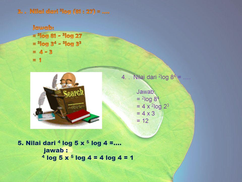 4.. Nilai dari 2 log 8 4 = …. Jawab: = 2 log 8 4 = 4 x 2 log 2 3 = 4 x 3 = 12 5. Nilai dari 4 log 5 x 5 log 4 =.... jawab : 4 log 5 x 5 log 4 = 4 log