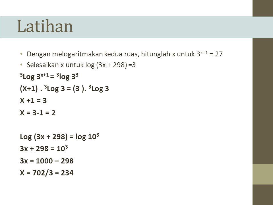 Latihan Dengan melogaritmakan kedua ruas, hitunglah x untuk 3 x+1 = 27 Selesaikan x untuk log (3x + 298) =3 3 Log 3 x+1 = 3 log 3 3 (X+1).