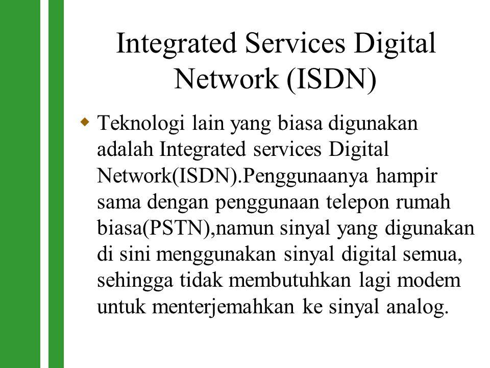 Integrated Services Digital Network (ISDN)  Teknologi lain yang biasa digunakan adalah Integrated services Digital Network(ISDN).Penggunaanya hampir