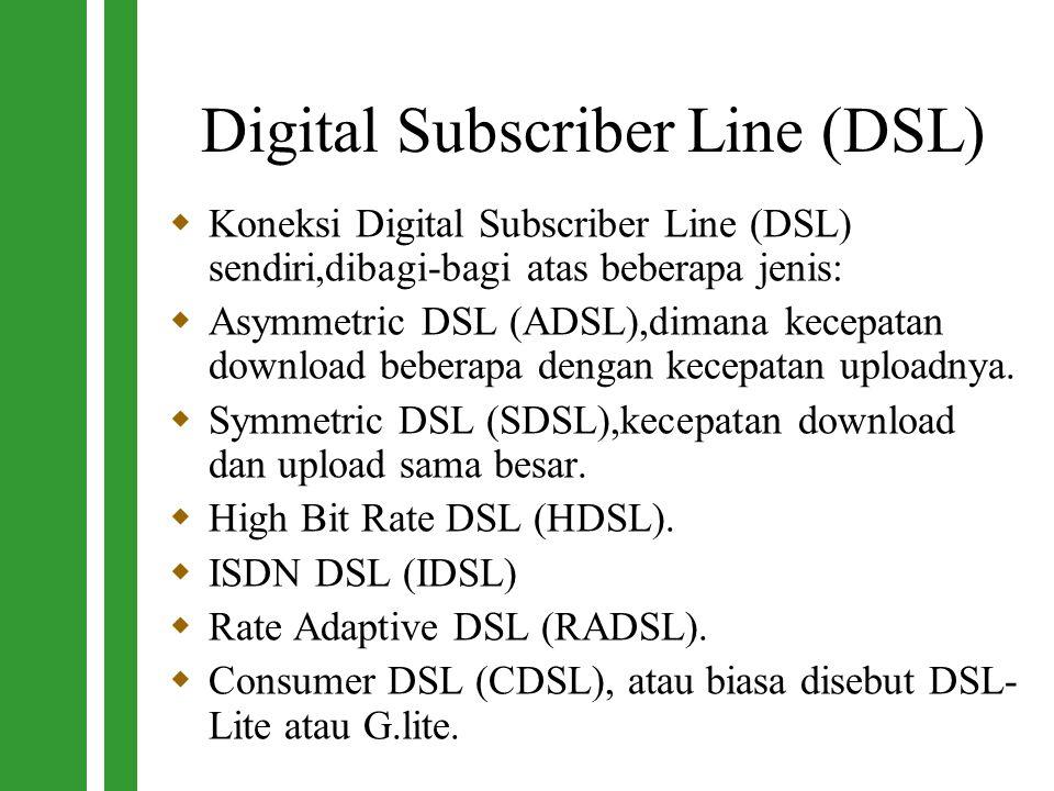 Digital Subscriber Line (DSL)  Koneksi Digital Subscriber Line (DSL) sendiri,dibagi-bagi atas beberapa jenis:  Asymmetric DSL (ADSL),dimana kecepata