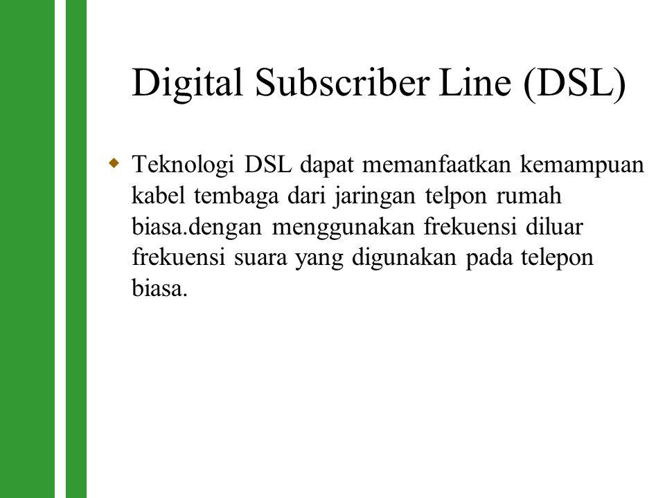 Digital Subscriber Line (DSL)  Teknologi DSL dapat memanfaatkan kemampuan kabel tembaga dari jaringan telpon rumah biasa.dengan menggunakan frekuensi