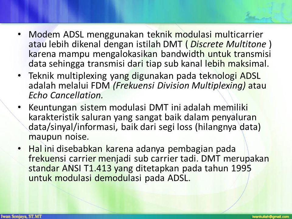 Modem ADSL menggunakan teknik modulasi multicarrier atau lebih dikenal dengan istilah DMT ( Discrete Multitone ) karena mampu mengalokasikan bandwidth untuk transmisi data sehingga transmisi dari tiap sub kanal lebih maksimal.