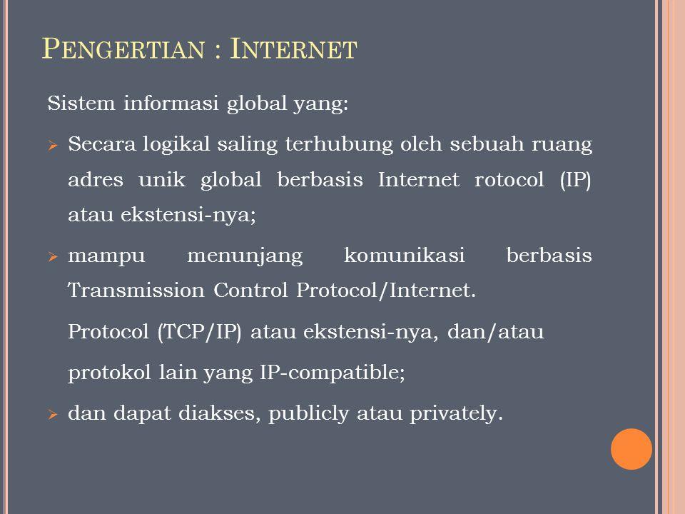 P ENGERTIAN : I NTERNET Sistem informasi global yang:  Secara logikal saling terhubung oleh sebuah ruang adres unik global berbasis Internet rotocol (IP) atau ekstensi-nya;  mampu menunjang komunikasi berbasis Transmission Control Protocol/Internet.