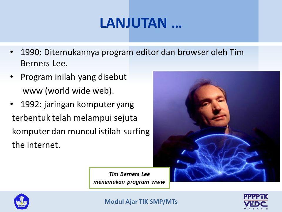 Modul Ajar TIK SMP/MTs 1990: Ditemukannya program editor dan browser oleh Tim Berners Lee. Program inilah yang disebut www (world wide web). 1992: jar
