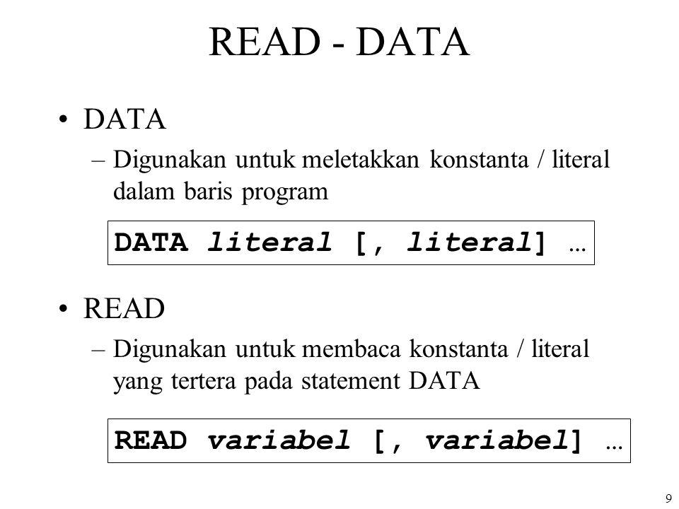 9 READ - DATA DATA –Digunakan untuk meletakkan konstanta / literal dalam baris program READ –Digunakan untuk membaca konstanta / literal yang tertera