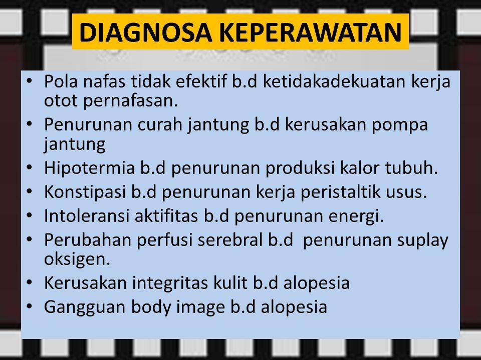 Pola nafas tidak efektif b.d ketidakadekuatan kerja otot pernafasan. Penurunan curah jantung b.d kerusakan pompa jantung Hipotermia b.d penurunan prod