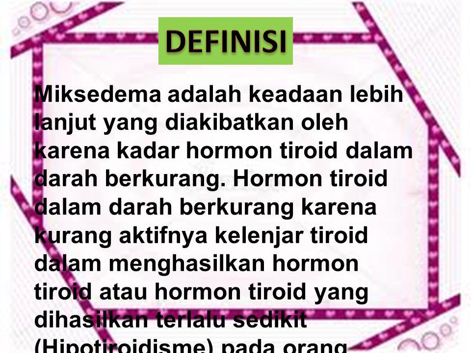 Miksedema adalah keadaan lebih lanjut yang diakibatkan oleh karena kadar hormon tiroid dalam darah berkurang. Hormon tiroid dalam darah berkurang kare
