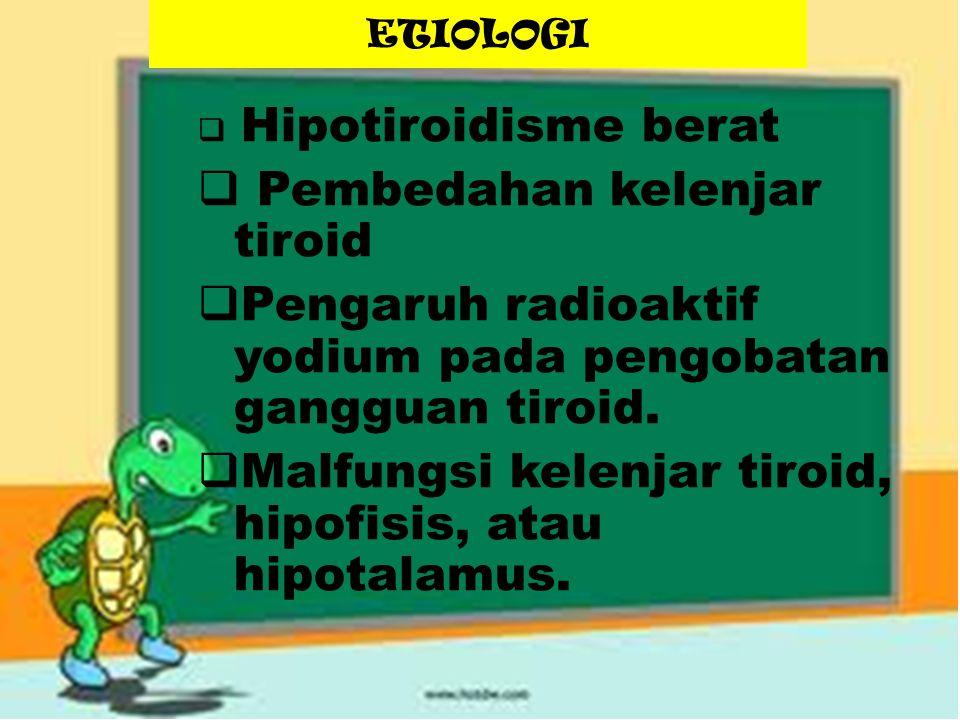 ETIOLOGI  Hipotiroidisme berat  Pembedahan kelenjar tiroid  Pengaruh radioaktif yodium pada pengobatan gangguan tiroid.  Malfungsi kelenjar tiroid