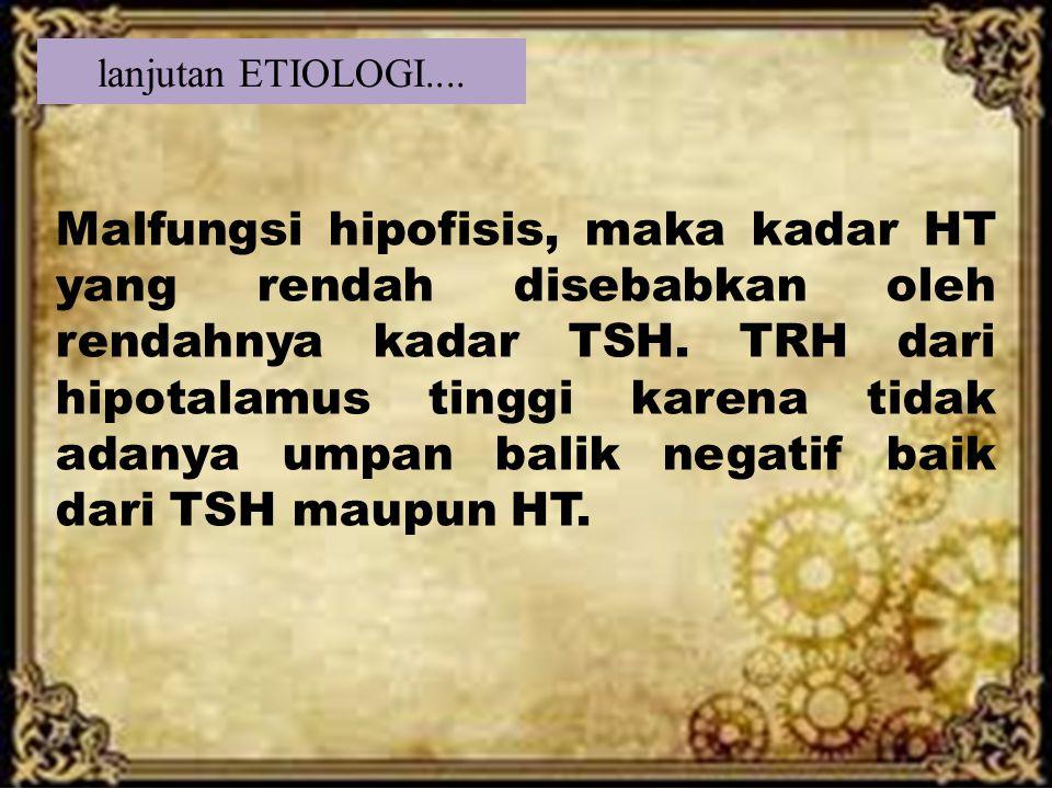 lanjutan ETIOLOGI.... Malfungsi hipofisis, maka kadar HT yang rendah disebabkan oleh rendahnya kadar TSH. TRH dari hipotalamus tinggi karena tidak ada