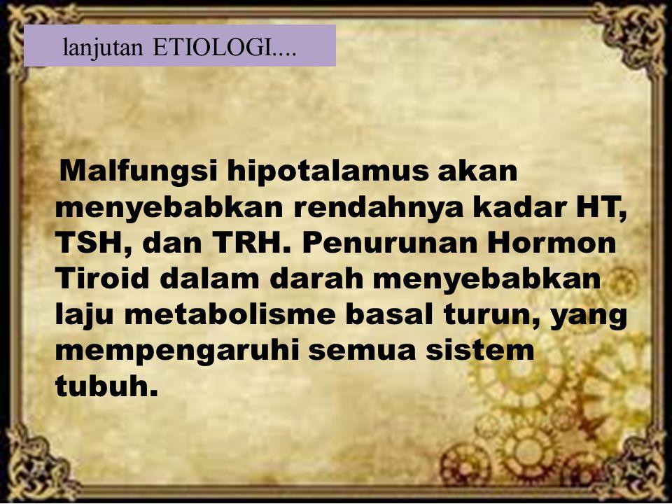 lanjutan ETIOLOGI.... Malfungsi hipotalamus akan menyebabkan rendahnya kadar HT, TSH, dan TRH. Penurunan Hormon Tiroid dalam darah menyebabkan laju me