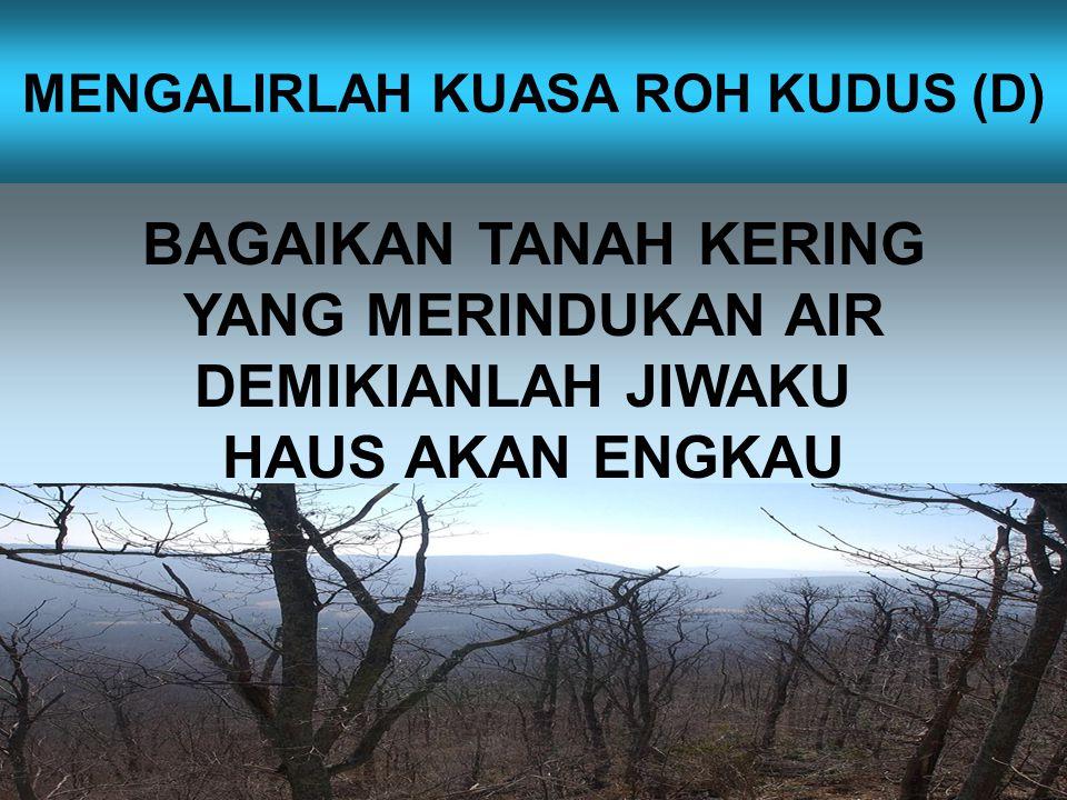 BAGAIKAN TANAH KERING YANG MERINDUKAN AIR DEMIKIANLAH JIWAKU HAUS AKAN ENGKAU MENGALIRLAH KUASA ROH KUDUS (D)