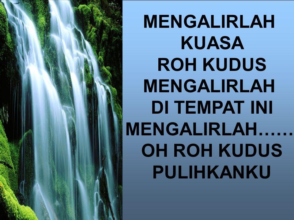 MENGALIRLAH KUASA ROH KUDUS MENGALIRLAH DI TEMPAT INI MENGALIRLAH…… OH ROH KUDUS PULIHKANKU