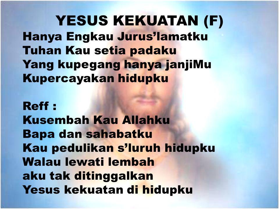 YESUS KEKUATAN (F) Hanya Engkau Jurus'lamatku Tuhan Kau setia padaku Yang kupegang hanya janjiMu Kupercayakan hidupku Reff : Kusembah Kau Allahku Bapa
